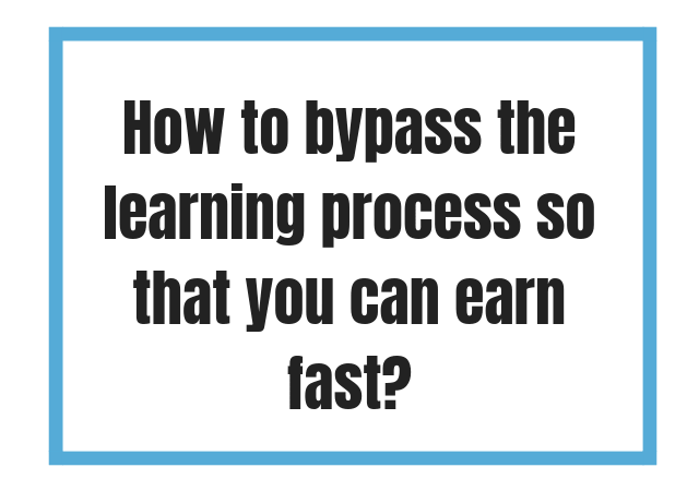 How to bypass the learning process to earn fast